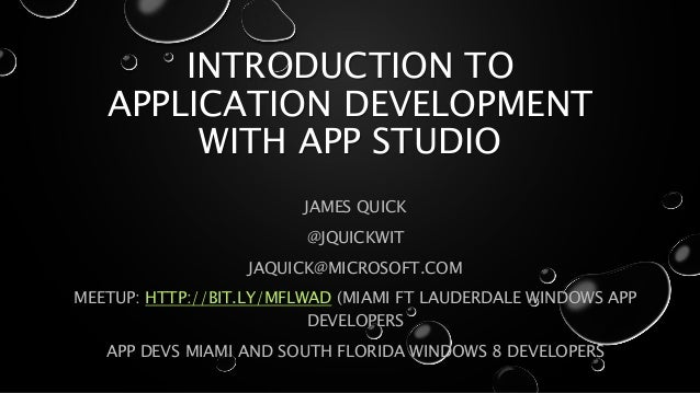 INTRODUCTION TO APPLICATION DEVELOPMENT WITH APP STUDIO JAMES QUICK @JQUICKWIT JAQUICK@MICROSOFT.COM MEETUP: HTTP://BIT.LY...