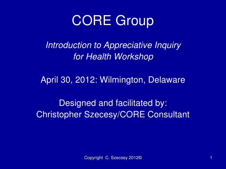 CORE Group  Introduction to Appreciative Inquiry         for Health WorkshopApril 30, 2012: Wilmington, Delaware      Desi...