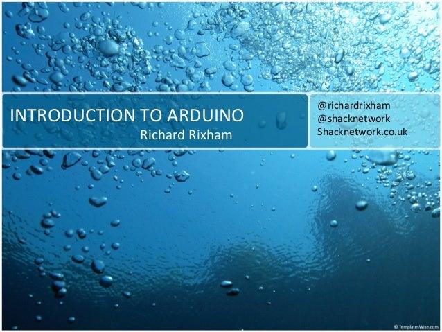 INTRODUCTION TO ARDUINO Richard Rixham @richardrixham @shacknetwork Shacknetwork.co.uk