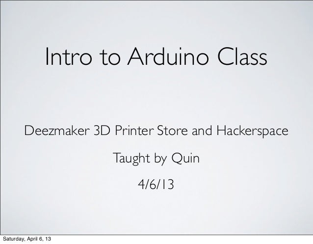 Intro to Arduino Class         Deezmaker 3D Printer Store and Hackerspace                        Taught by Quin           ...