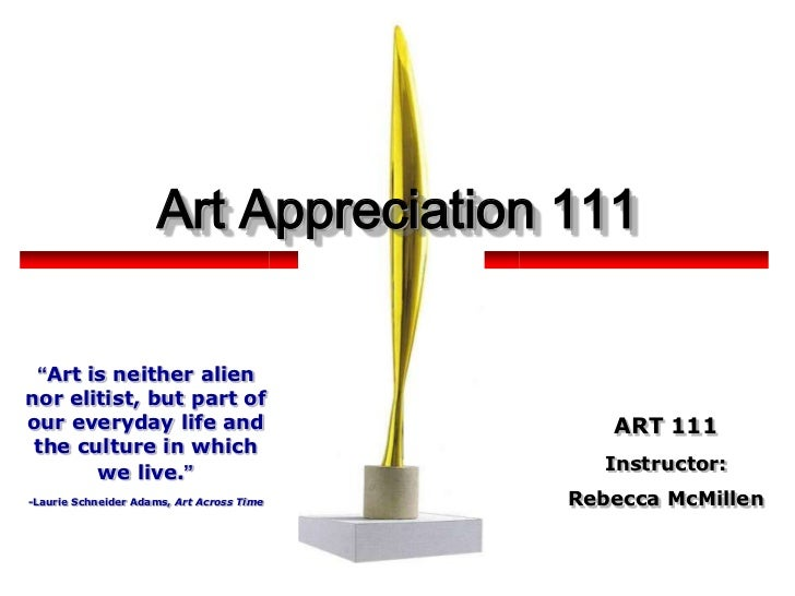 "Art Appreciation 111<br />""Art is neither alien nor elitist, but part of our everyday life and the culture in which we liv..."