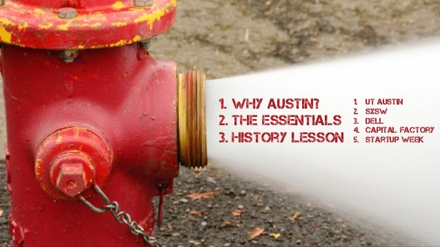 1. Why Austin? 2. The Essentials 3. History Lesson 1. ut austin 2. sxsw 3. dell 4. capital factory 5. startup week How do ...