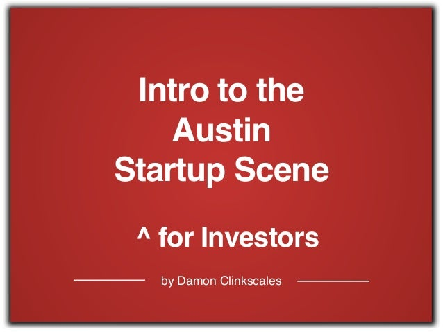 by Damon Clinkscales Intro to the ! Austin ! Startup Scene ^ for Investors