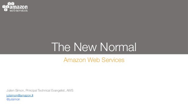 The New Normal Amazon Web Services Julien Simon, Principal Technical Evangelist, AWS julsimon@amazon.fr @julsimon