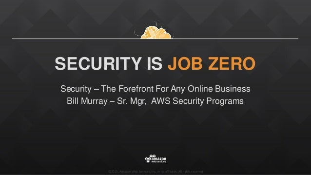 ©2015, Amazon Web Services, Inc. or its affiliates. All rights reserved SECURITY IS JOB ZERO Security – The Forefront For ...