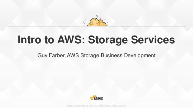 ©2015, Amazon Web Services, Inc. or its affiliates. All rights reserved Intro to AWS: Storage Services Guy Farber, AWS Sto...
