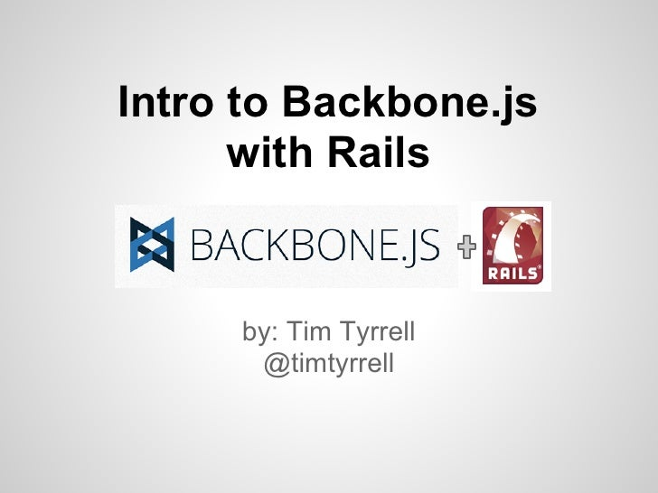 Intro to Backbone.js      with Rails     by: Tim Tyrrell      @timtyrrell