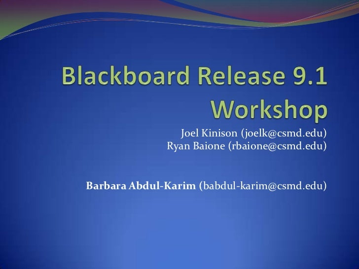 Blackboard Release 9.1 Workshop<br />Joel Kinison (joelk@csmd.edu)<br />Ryan Baione (rbaione@csmd.edu)<br />Barbara Abdul-...