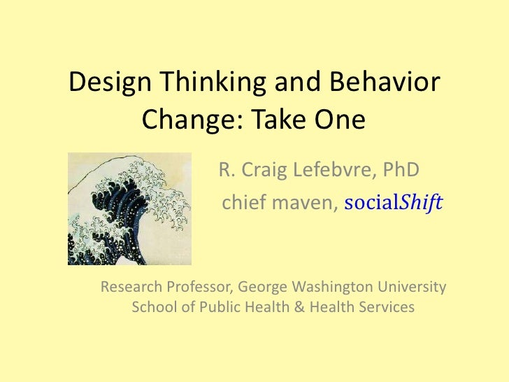 Design Thinking and Behavior Change: Take One<br />                   R. Craig Lefebvre, PhD	<br />   		             chief...