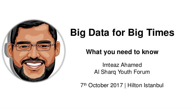 Imteaz Ahamed Al Sharq Youth Forum 7th October 2017 | Hilton Istanbul Big Data for Big Times What you need to know