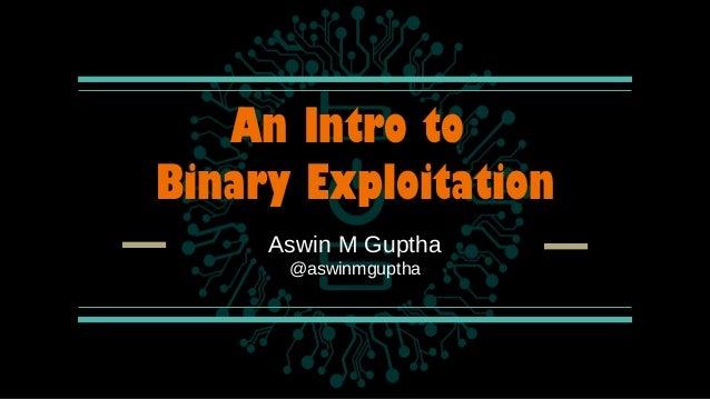 An Intro to Binary Exploitation Aswin M Guptha @aswinmguptha