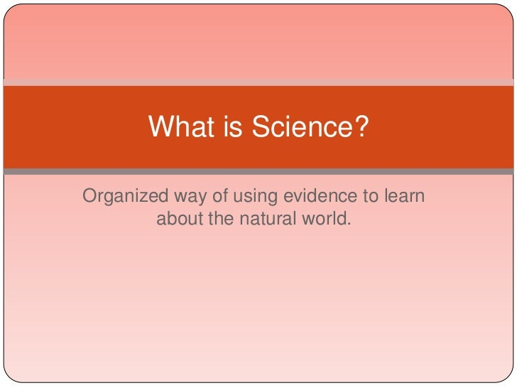 What is Science?Organized way of using evidence to learn        about the natural world.