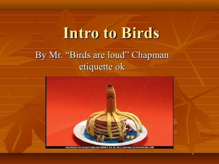 "Intro to BirdsBy Mr. ""Birds are loud"" Chapman          etiquette ok"