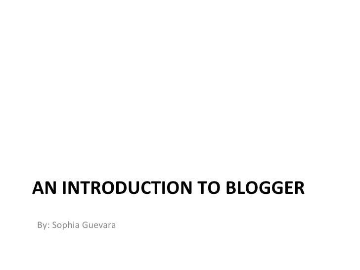 AN INTRODUCTION TO BLOGGER <ul><li>By: Sophia Guevara </li></ul>