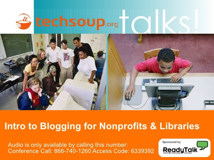 Intro to Blogging for Nonprofits & Libraries Audio is only available by calling this number: Conference Call: 866-740-1260...