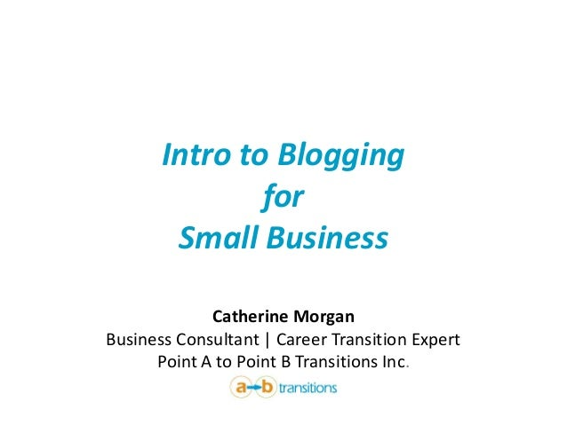 Intro to Blogging for Small Business Catherine Morgan Business Consultant | Career Transition Expert Point A to Point B Tr...