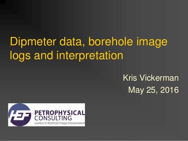 Dipmeter data, borehole image logs and interpretation Kris Vickerman May 25, 2016