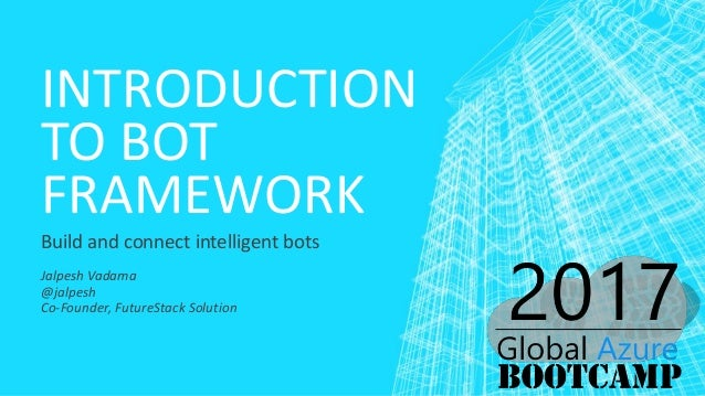INTRODUCTION TO BOT FRAMEWORK Build and connect intelligent bots Jalpesh Vadama @jalpesh Co-Founder, FutureStack Solution