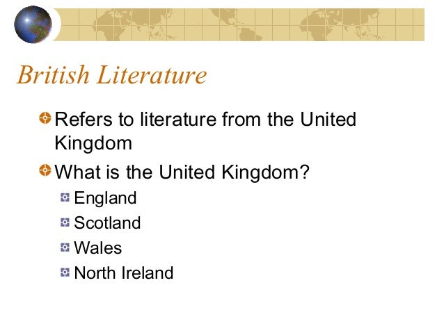 British Literature Refers to literature from the United Kingdom What is the United Kingdom? England Scotland Wales North I...