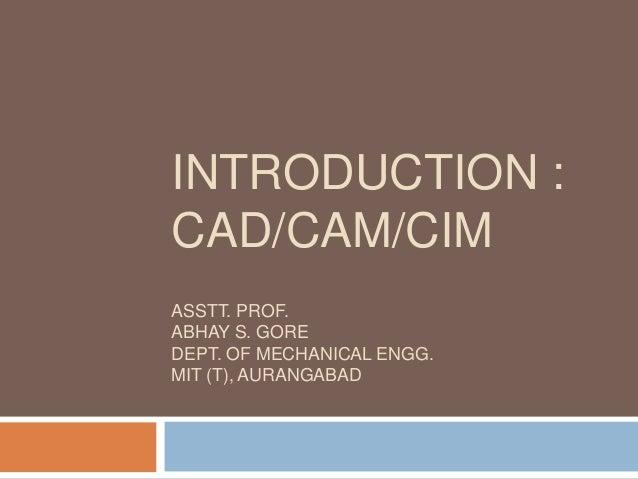 INTRODUCTION : CAD/CAM/CIM ASSTT. PROF. ABHAY S. GORE DEPT. OF MECHANICAL ENGG. MIT (T), AURANGABAD