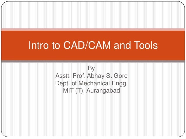 By Asstt. Prof. Abhay S. Gore Dept. of Mechanical Engg. MIT (T), Aurangabad Intro to CAD/CAM and Tools
