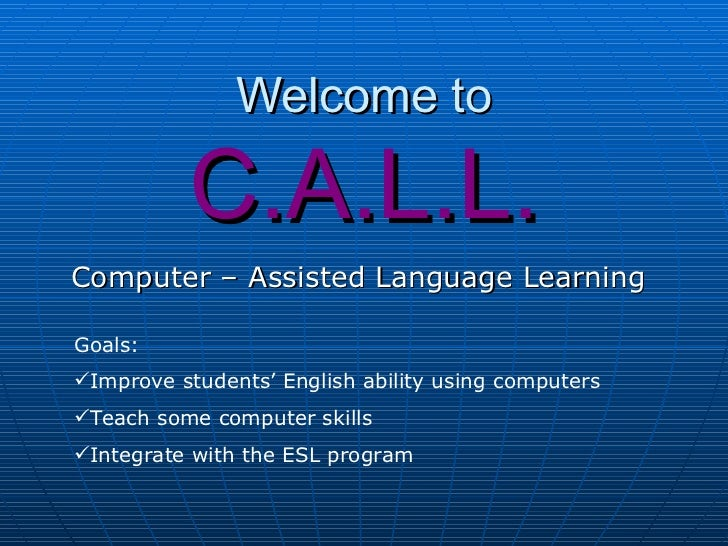 Welcome to          C.A.L.L.Computer – Assisted Language LearningGoals:Improve students' English ability using computers...