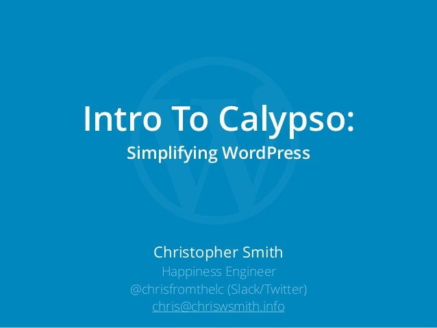 Christopher Smith Happiness Engineer @chrisfromthelc (Slack/Twitter) chris@chriswsmith.info Intro To Calypso: