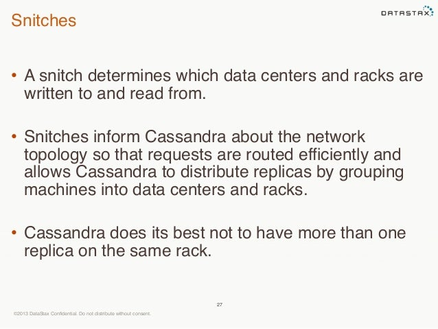 Snitches  • A snitch determines which data centers and racks are  written to and read from.  • Snitches inform Cassandra a...