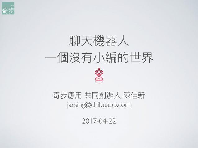 聊天機器⼈人 ⼀一個沒有⼩小編的世界 奇步應⽤用 共同創辦⼈人 陳佳新 jarsing@chibuapp.com 2017-04-22