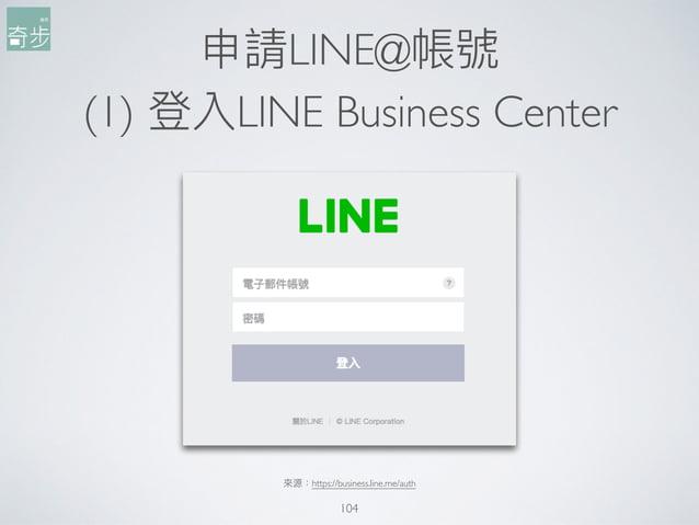 申請LINE@帳號 (1) 登入LINE Business Center 104 來來源:https://business.line.me/auth