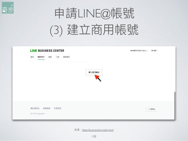 申請LINE@帳號 (3) 建立商⽤用帳號 108 來來源:https://business.line.me/zh-hant/