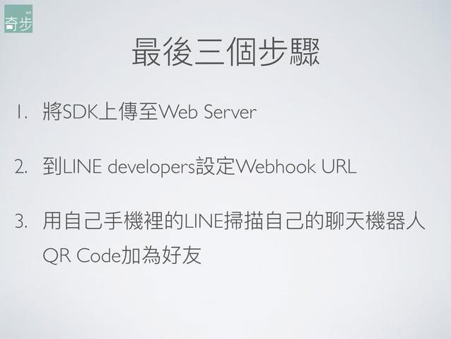 最後三個步驟 1. 將SDK上傳⾄至Web Server 2. 到LINE developers設定Webhook URL 3. ⽤用⾃自⼰己⼿手機裡的LINE掃描⾃自⼰己的聊天機器⼈人 QR Code加為好友