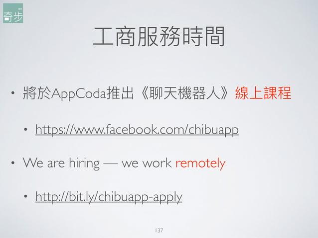⼯工商服務時間 137 • 將於AppCoda推出《聊天機器⼈人》線上課程 • https://www.facebook.com/chibuapp • We are hiring — we work remotely • http://bit....
