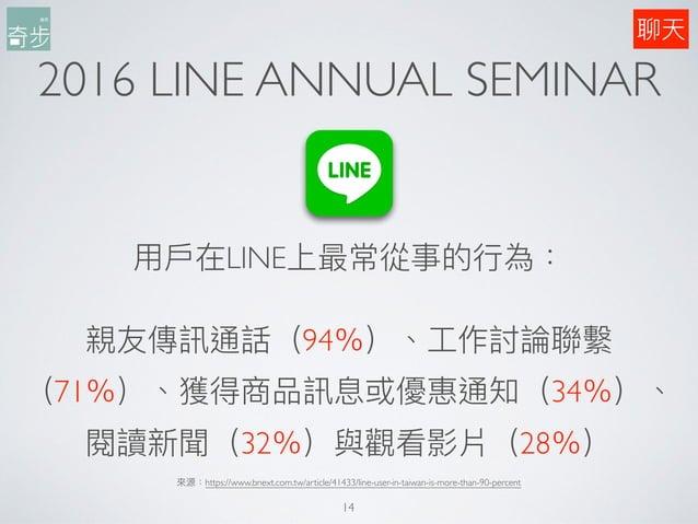 2016 LINE ANNUAL SEMINAR ⽤用⼾戶在LINE上最常從事的⾏行行為: 親友傳訊通話(94%)、⼯工作討論聯聯繫 (71%)、獲得商品訊息或優惠通知(34%)、 閱讀新聞(32%)與觀看影片(28%) 來來源:https:/...