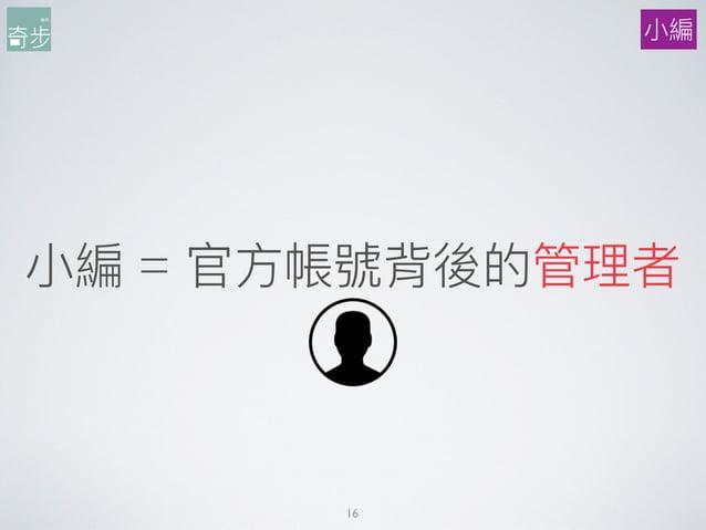 ⼩小編 = 官⽅方帳號背後的管理理者 16 ⼩小編