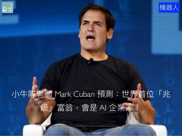 20 ⼩小⽜牛隊老闆 Mark Cuban 預測:世界⾸首位「兆 級」富翁,會是 AI 企業家! 來來源:https://www.inside.com.tw/2017/03/14/mark-cuban-the-worlds-first-trill...