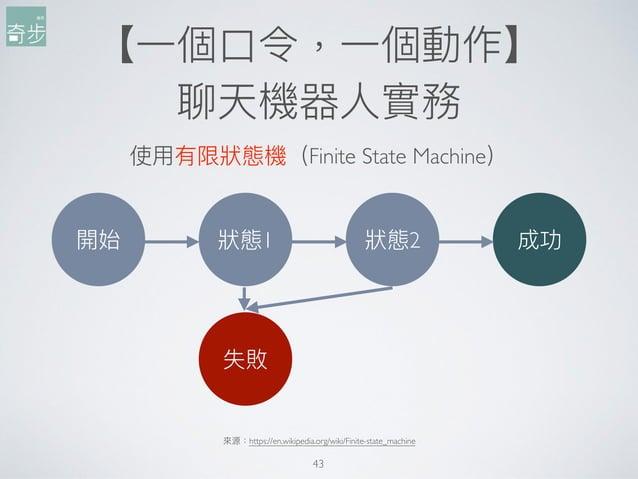 【⼀一個⼝口令,⼀一個動作】 聊天機器⼈人實務 43 使⽤用有限狀狀態機(Finite State Machine) 來來源:https://en.wikipedia.org/wiki/Finite-state_machine 開始 狀狀態1 ...