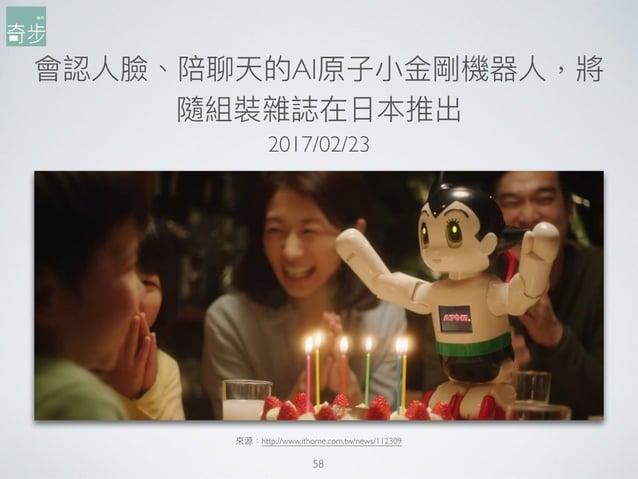 會認⼈人臉、陪聊天的AI原⼦子⼩小⾦金金剛機器⼈人,將 隨組裝雜誌在⽇日本推出 58 來來源:http://www.ithome.com.tw/news/112309 2017/02/23