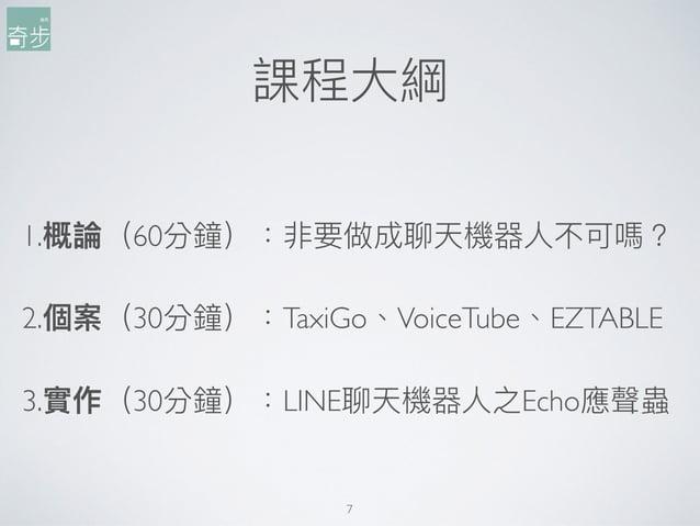 課程⼤大綱 1.概論(60分鐘):非要做成聊天機器⼈人不可嗎? 2.個案(30分鐘):TaxiGo、VoiceTube、EZTABLE 3.實作(30分鐘):LINE聊天機器⼈人之Echo應聲蟲 7