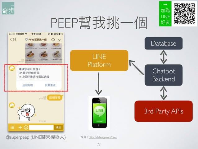 PEEP幫我挑⼀一個 79 來來源:https://chibuapp.com/peep LINE Platform Chatbot Backend Database 3rd Party APIs → 加為 LINE 好友 @superpeep...