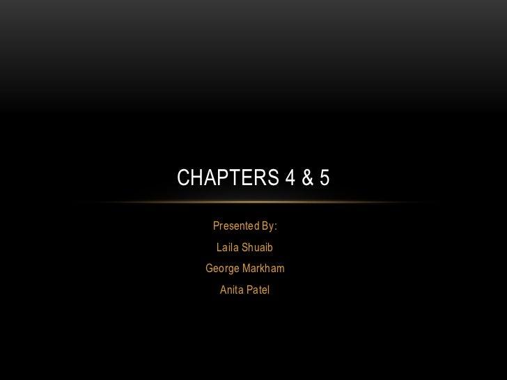 CHAPTERS 4 & 5   Presented By:    Laila Shuaib  George Markham    Anita Patel