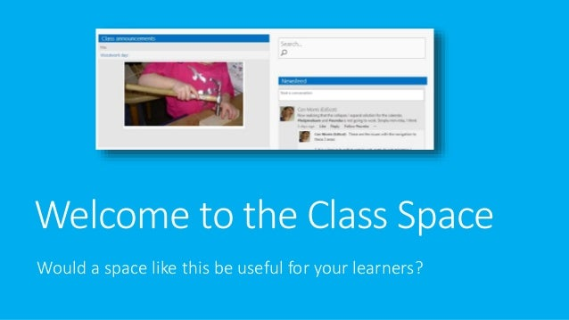 Welcome to the Class Space Would a space like this be useful for your learners?
