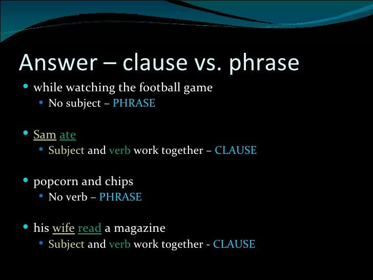 phrase and clause A clause is a group of words containing a subject and verb a phrase is a group of words without a subject-verb component, used as a single part of speech.