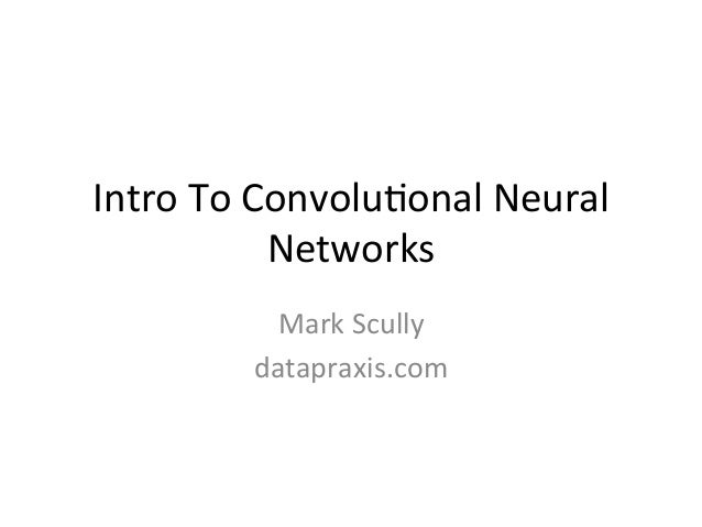 Intro	   To	   Convolu,onal	   Neural	    Networks	    Mark	   Scully	    datapraxis.com