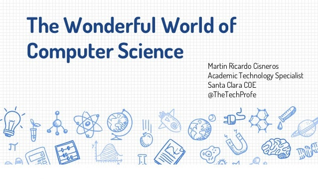 The Wonderful World of Computer Science Martin Ricardo Cisneros Academic Technology Specialist Santa Clara COE @TheTechPro...