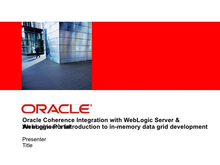 Oracle Coherence Integration with WebLogic Server & WebLogic Portal An engineer's introduction to in-memory data grid ...