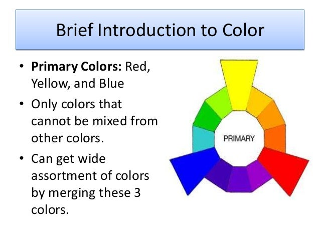 Brief Introduction to Color • Primary Colors: Red, Yellow, and Blue • Only colors that cannot be mixed from other colors. ...