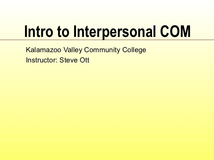 Intro to Interpersonal COM Kalamazoo Valley Community College Instructor: Steve Ott