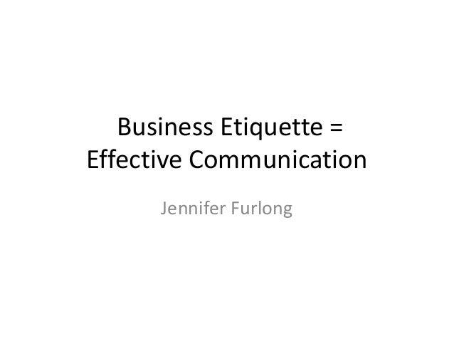 Business Etiquette =Effective Communication      Jennifer Furlong
