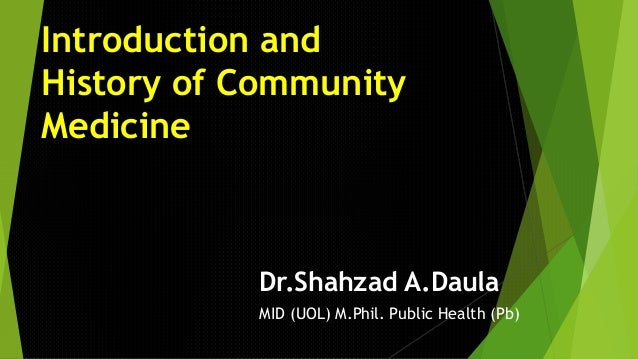 Introduction and History of Community Medicine Dr.Shahzad A.Daula MID (UOL) M.Phil. Public Health (Pb)
